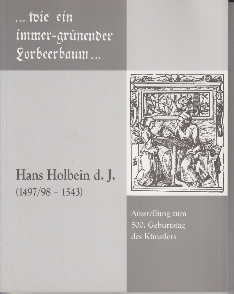 """Hans Holbein d. J. (1497/98-1543): """"...wie ein immer-grünender Lorbeerbaum..."""" Ausstellung zum 500. Geburtstag des Künstlers."""