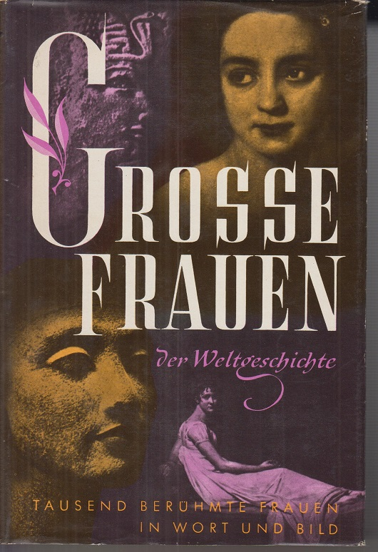 Grosse Frauen der Weltgeschichte. Tausend Biographien in Wort und Bild.