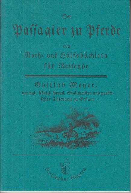 Der Passagier zu Pferde : e. Noth- u. Hülfsbüchlein für Reisende, um ihre Pferde gesund zu erhalten, sich vor Schaden zu hüten u. jeder Gefahr auszubeugen. 2., durch d. Rathgeber beim Einkauf d. Pferde vorzügl., u. überhaupt sehr vermehrte u. verb. Aufl., Unveränd. Nachdr. d. [Ausg.] Erfurt, Müller, 1811 / erg. mit Ill. aus d. Deutschen Postalmanach