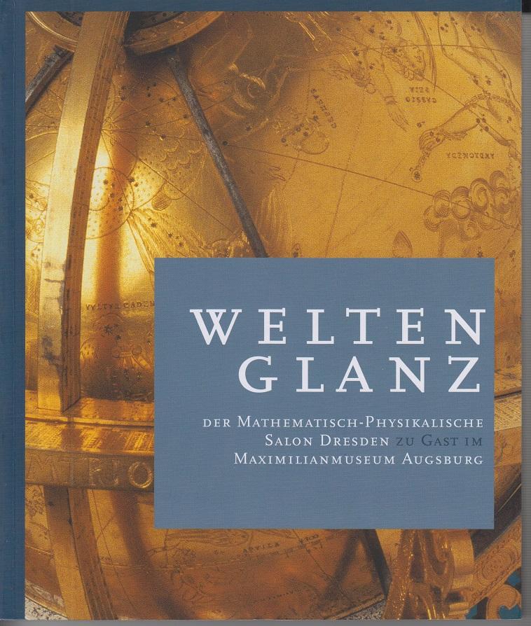 Dolz, Wolfram, Sibylle Gluch Inge Keil u. a. Weltenglanz Der mathematisch-physikalische Salon Dresden zu Gast im Maximilianmuseum Augsburg.