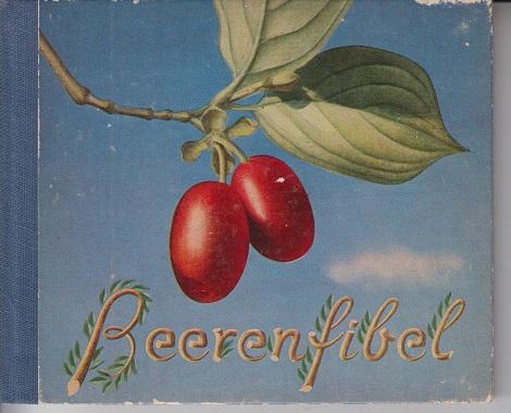 Beerenfibel Beeren. Ihr Vorkommen und ihre Anwendung. Mit 32 farbigen Beerenbildern, nach der Natur gemalt. Fibel Nummer 10