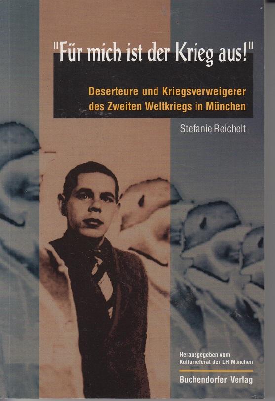 """""""Für mich ist der Krieg aus!"""" Deserteure und Kriegsverweigerer des Zweiten Weltkriegs in München"""