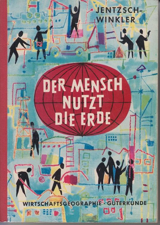 Jentzsch-Winkler. Der Mensch nutzt die Erde. Eine Güterkunde in wirtschaftsgeographischer Sicht. 1. Aufl.