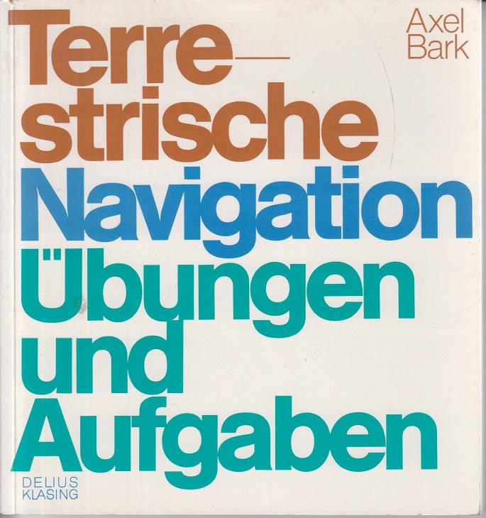 Terrestrische Navigation : Übungen u. Aufgaben. Axel Bark. [Graph. Gestaltung u. Zeichn.: Françoise Pierzou]