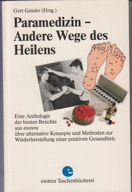 Geisler, Gert Paramedizin - andere Wege des Heilens e. Anthologie d. besten Berichte in esotera über alternative Konzepte u. Methoden zur Wiederherstellung e. positiven Gesundheit
