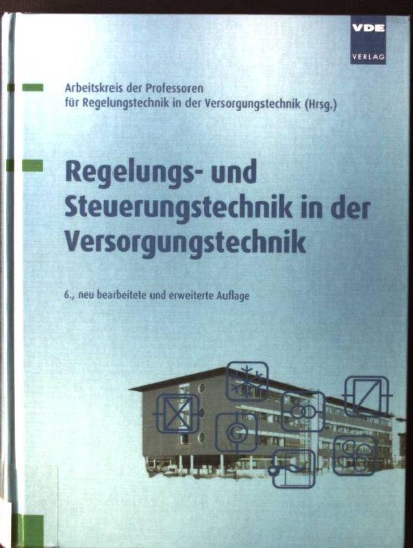 Regelungs- und Steuerungstechnik in der Versorgungstechnik. Arbeitskreis der Professoren für Regelungstechnik in der Versorgungstechnik (Hrsg.) 6., neu bearb. und erw. Aufl.