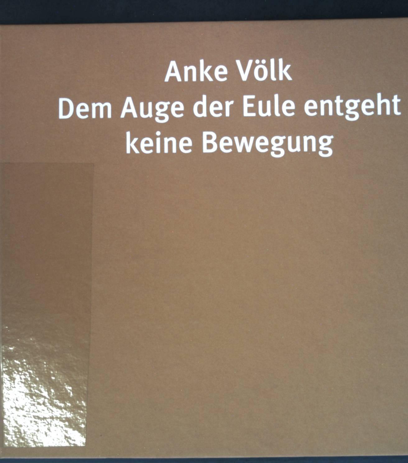 Anke Völk, Dem Auge der Eule entgeht keine Bewegung : anlässlich der Ausstellung Dem Auge der Eule Entgeht Keine Bewegung, Debütantin 2002 der GEDOK, Lothringer13, Werkstattstudio, München, in Zusammenarbeit mit dem Kulturreferat der Landeshauptstadt Münc