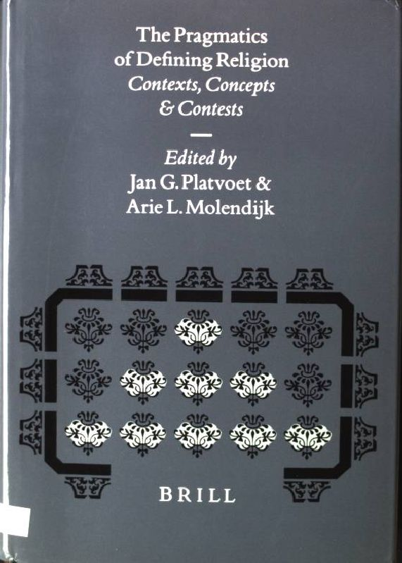 The Pragmatics of Defining Religion: Contexts, Concepts and Contests Numen Book Series, Studies in the History of Religions, Volume LXXXIV - Platvoet, Jan G. and Arie L. Molendijk