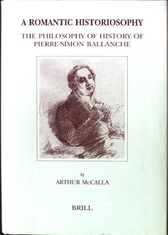 A Romantic Historiosophy: The Philosophy of History of Pierre-Simon Ballanche Brill's Studies in Intellectual History, Band 82 - McCalla, Arthur