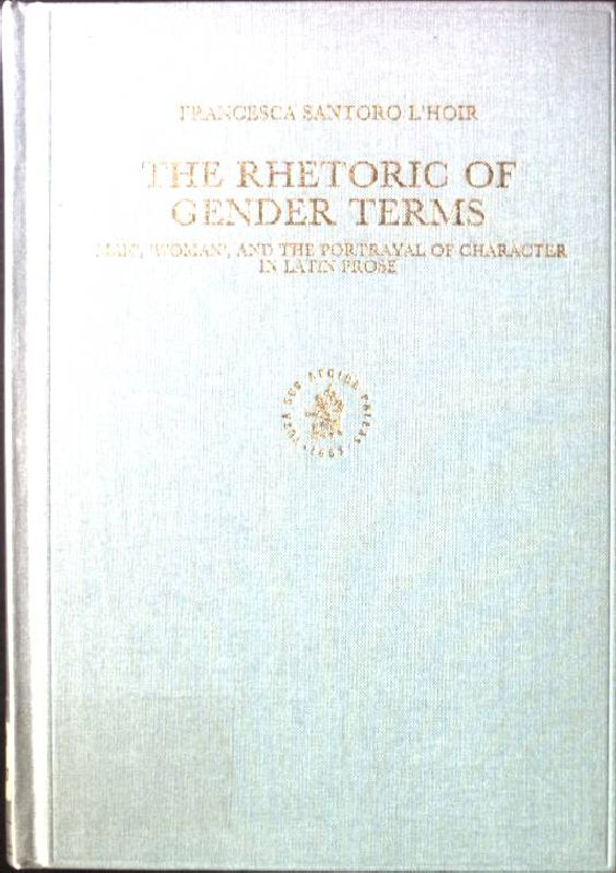 The Rhetoric of Gender Terms: 'man', 'woman', and the Portrayal of Character in Latin Prose Mnemosyne, Bibliotheca Classica Batava Supplementum - Santoro, l'Hoir F.