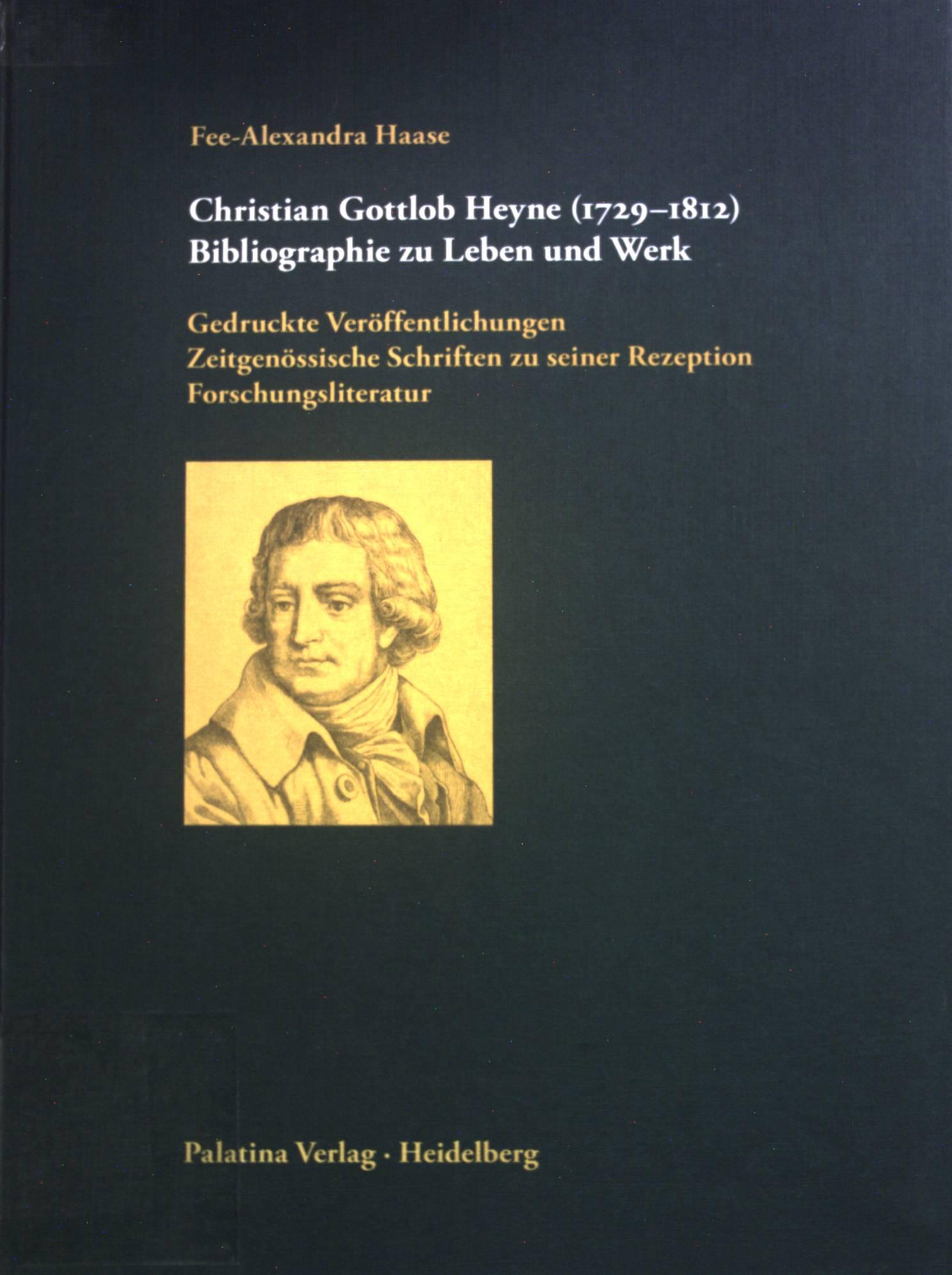 Christian Gottlob Heyne : (1729 - 1812) ; Bibliographie zu Leben und Werk ; gedruckte Veröffentlichungen, zeitgenössische Schriften zu seiner Rezeption, Forschungsliteratur. - Haase, Fee-Alexandra