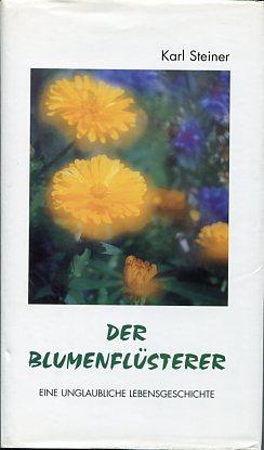 Steiner, Karl: Der Blumenflüsterer. Eine unglaubliche Lebensgeschichte. Erstauflage EA