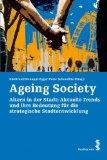Ageing Society. Altern in der Stadt - aktuelle Trends und ihre Bedeutung für die strategische Stadtentwicklung. Erstauflage, EA