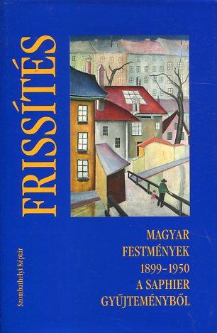 Frissites --- Magyar Festmenyek 1899-1950 A Saphir Gyüjtemenyböl. Erstauflage, EA
