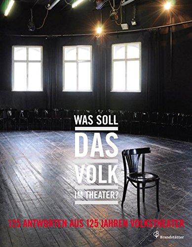 Was soll das Volk im Theater ? - 125 Antworten aus 125 Jahren Volkstheater. hrsg. von: Volkstheater Ges. m.b.H. Erstauflage, EA