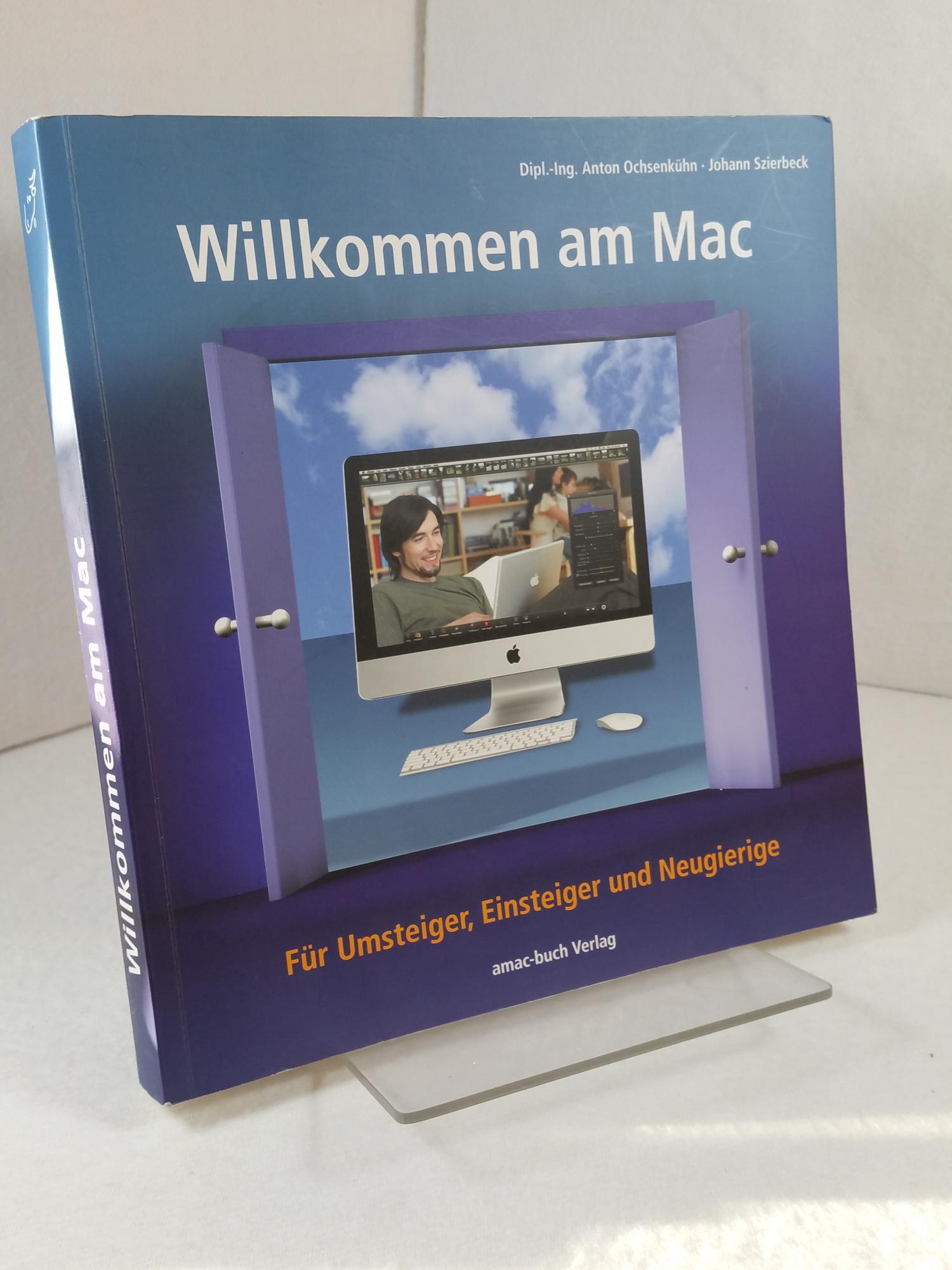 Willkommen am Mac : [für Umsteiger, Einsteiger und Neugierige]. Anton Ochsenkühn ; Johann Szierbeck - Ochsenkühn, Anton und Johann Szierbeck