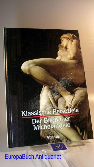 Klassische Reiseziele : Italien.  Der Bildhauer Michelangelo. [Michelangelo Buonarroti]. Eugenio Battisti. [Ins Dt. übertr. von Barbara Schütz],