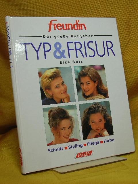 Typ & Frisur : Schnitt, Styling, Pflege, Farbe. von, Freundin : Der grosse Ratgeber