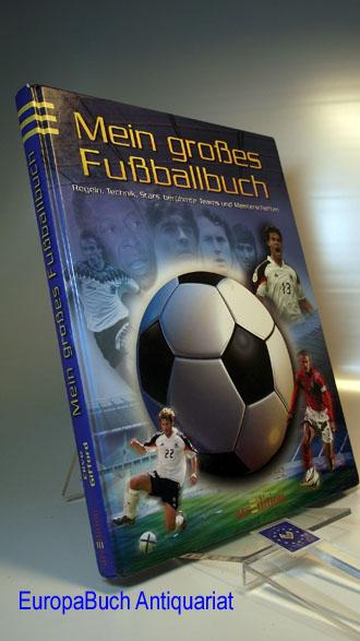 Mein großes Fußballbuch : Regeln, Technik, Stars, berühmte Teams & Meisterschaften