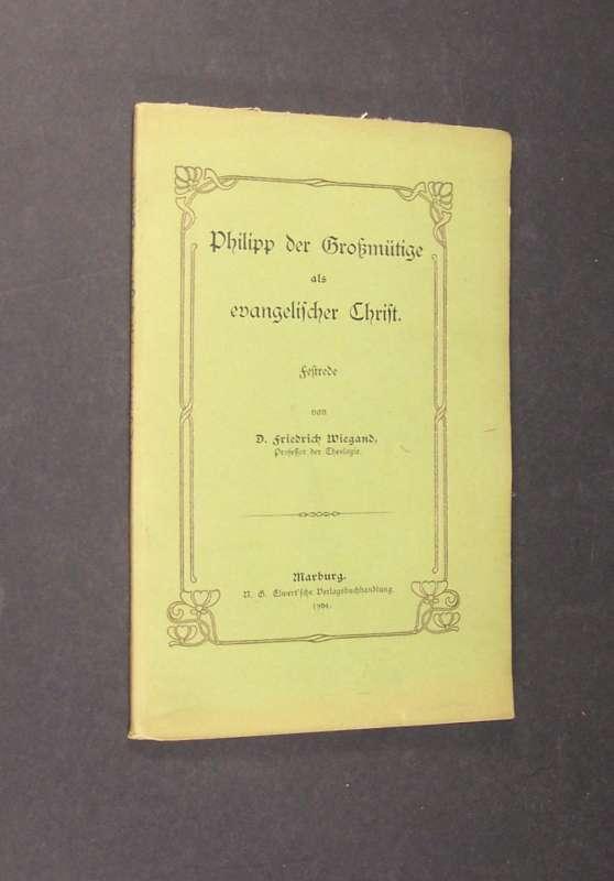 Wiegand, Friedrich: Philipp der Großmütige als evangelischer Christ. Festrede von Dr. Friedrich Wiegand, Professor der Theologie,