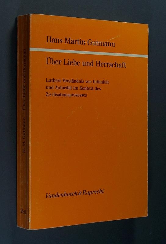 Über Liebe und Herrschaft. Luthers Verständnis von Intimität und Autorität im Kontext des Zivilisationsprozesses. Von Hans-Martin Gutmann. (= Göttinger Theologische Arbeiten. Herausgegeben von Georg Strecker, Band 47).