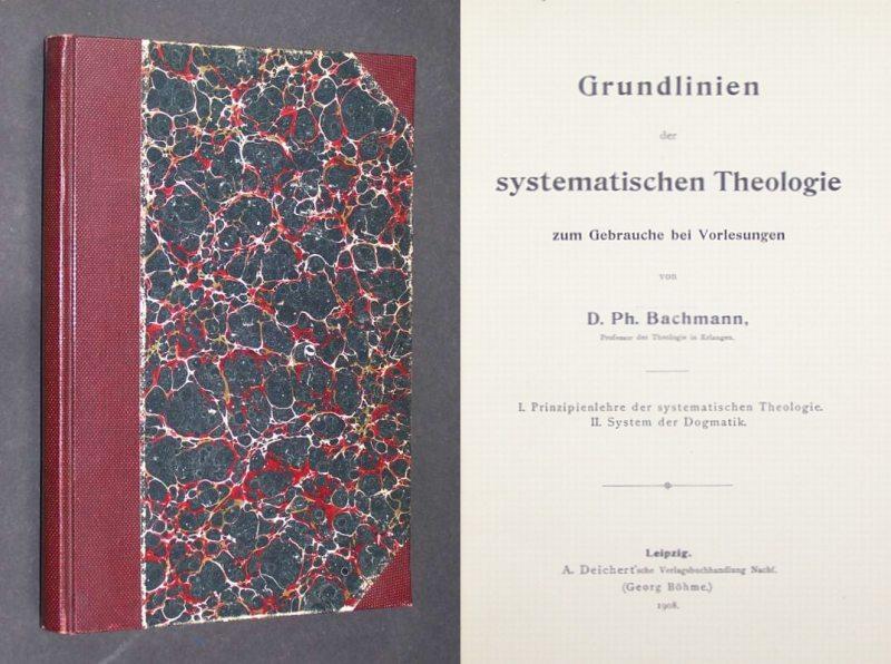 Grundlinien der systematischen Theologie zum Gebrauche bei Vorlesungen von D. Ph. Bachmann; I. Prinzipienlehre der systematischen Theologie; II. System der Dogmatik.