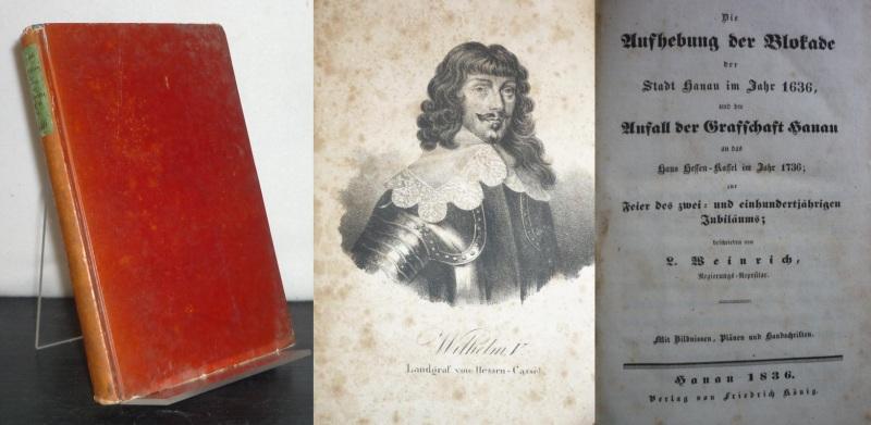 Die Aufhebung der Blokade [Blockade] der Stadt Hanau im Jahr 1636, und der Anfall der Grafschaft Hanau an das Haus Hessen-Kassel im Jahre 1736; zur Feier des zwei- und einhundertjährigen Jubiläums; beschrieben von L. Weinrich.