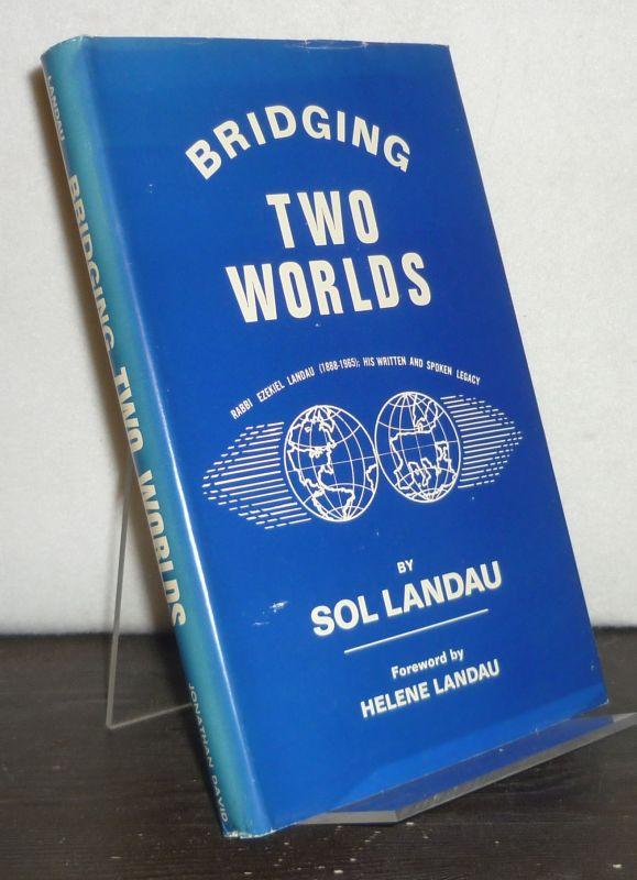 Bridging two Worlds. Rabbi Ezekiel Landau (1888-1965). His written and spoken legacy. By Sol Landau, foreword by Helene Landau.