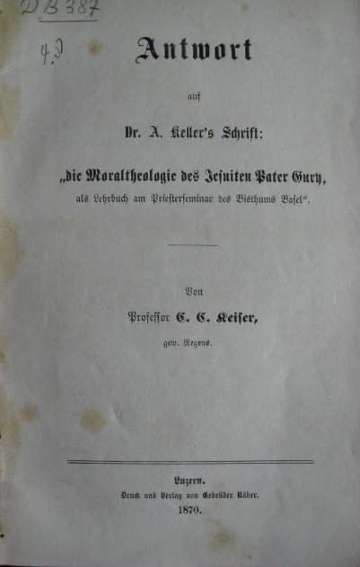 """Antwort auf A. Keller´s Schrift: """"die Moraltheologie des Jesuiten Pater Gury, als Lehrbuch am Priesterseminar des Bisthums Basel"""" [von C. C. Keiser],"""