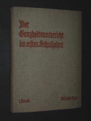 Der Ganzheitsunterricht im ersten Schuljahre. Von Adolf Brückl und Karl Heil. Nur 1. Band,
