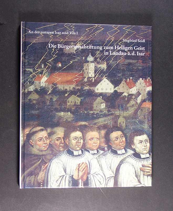 Die Bürgerspitalstiftung zum Heiligen Geist in Landau an der Isar. Von Siegfried Speidl. (= An der unteren Isar und Vils - Band 1).