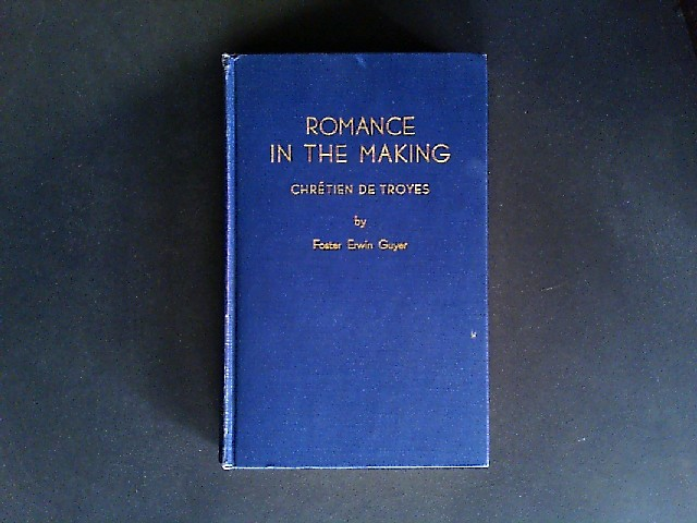 Guyer, Foster Erwin: Romance in the Making. Chrétien de Troyes and the Earliest French Romances. By Foster Erwin Guyer.
