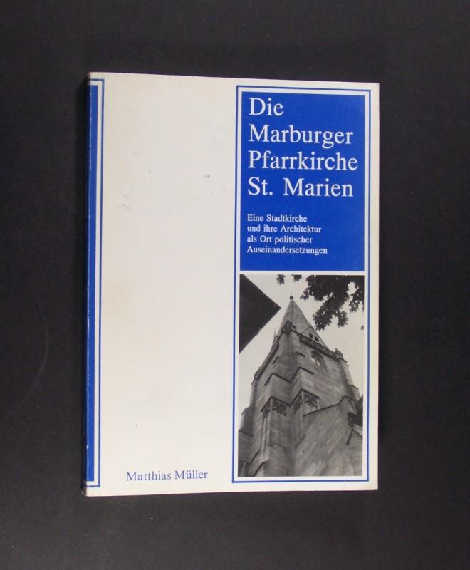 Müller, Matthias: Die Marburger Pfarrkirche St. Marien. Eine Stadtkirche und ihre Architektur als Ort politischer Auseinandersetzungen. Von Matthias Müller. (= Marburger Stadtschriften zur Geschichte und Kultur, Band 34).