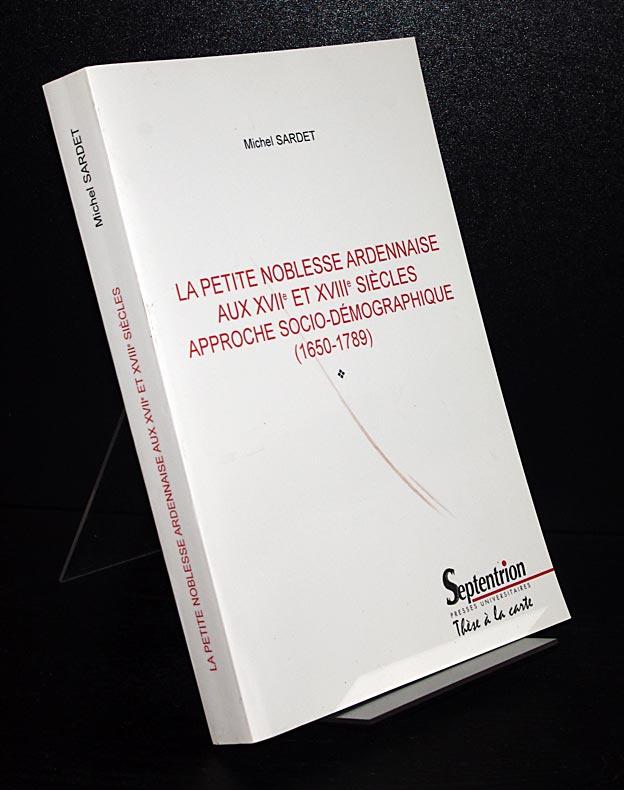 Sardet, Michel: La petite noblesse ardennaise aux 17e et 18e siecles. Approche socio-demographique (1650-1789). Par Michel Sardet.