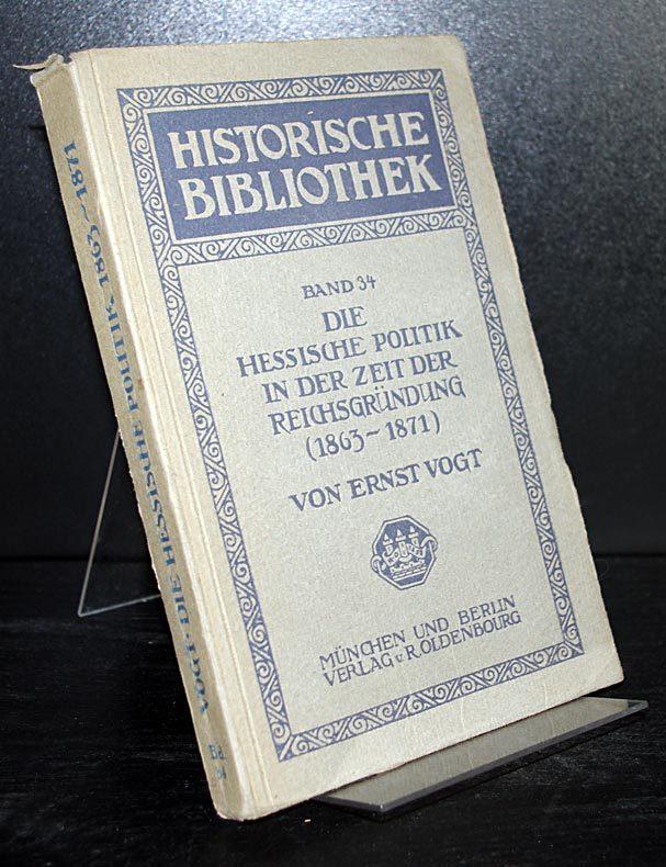 Vogt, Ernst: Die hessische Politik in der Zeit der Reichsgründung (1863-1871). Von Ernst Vogt. (= Historische Bibliothek, Band 34).