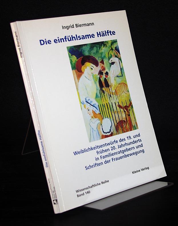 Biermann, Ingrid: Die einfühlsame Hälfte. Weiblichkeitsentwürfe des 19. und frühen 20. Jahrhunderts in Familienratgebern und Schriften der Frauenbewegung. Von Ingrid Biermann. (= Wissenschaftliche Reihe, Band 140).