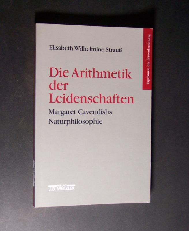 Strauß, Elisabeth  Wilhelmine: Die Arithmetik der Leidenschaften. Margaret Cavendishs Naturphilosophie. Von Elisabeth Wilhelmine Strauß. (= Ergebnisse der Frauenforschung, Band 53).