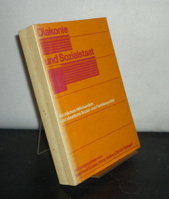 Diakonie und Sozialstaat. Kirchliches Hilfehandeln und staatliche Sozial- und Familienpolitik. [Herausgegeben von Manfred Schick, Horst Seibert und Yorick Spiegel].