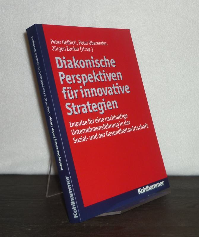 Diakonische Perspektiven für innovative Strategien. Impulse für eine nachhaltige Unternehmensführung in der Sozial- und der Gesundheitswirtschaft. [Herausgegeben von Peter Helbich, Peter Oberender und Jürgen Zenker].