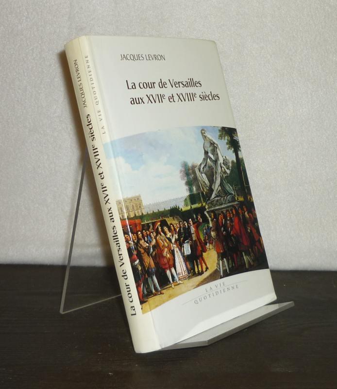 La cour de Versailles aux 17e et 18e siecles. [Par Jacques Levron].