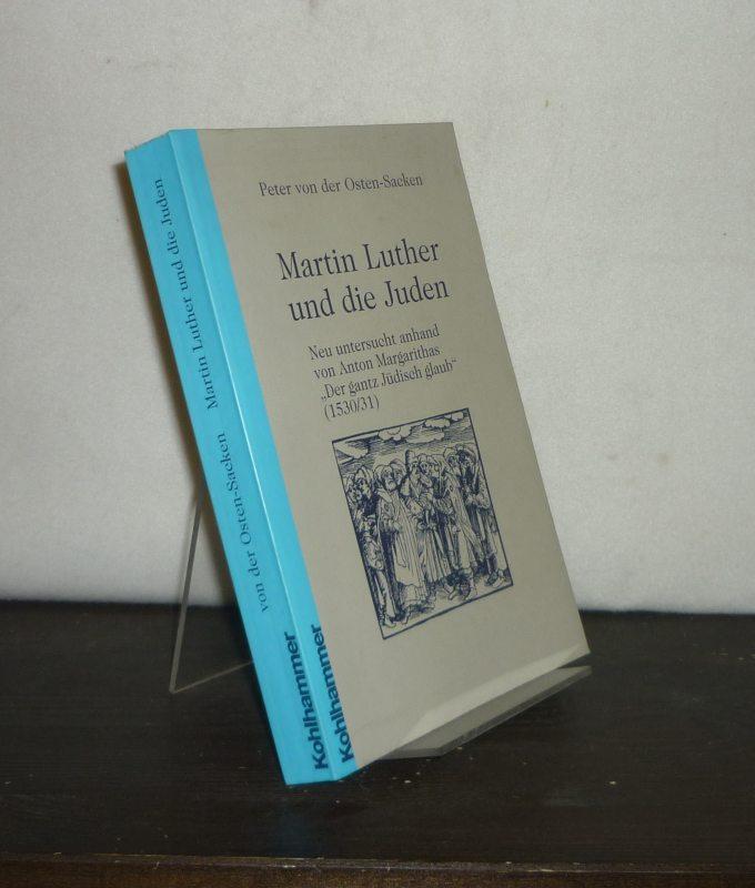 """Martin Luther und die Juden. Neu untersucht anhand von Anton Margarithas """"Der gantz Jüdisch glaub"""" (1530/31). [Von Peter von Osten-Sacken]."""
