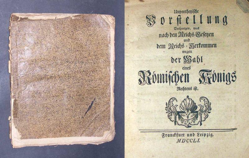 [Schmauß, Johann Jacob]: Unpartheyische Vorstellung Desjenigen, was nach den Reichs-Gesetzen und dem Reichs-Herkommen wegen der Wahl eines Römischen Königs Rechtens ist.