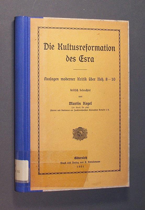 Die Kultusreformation des Esra. Aussagen moderner Kritik über Neh. 8-10 kritisch beleuchtet von Martin Kegel.