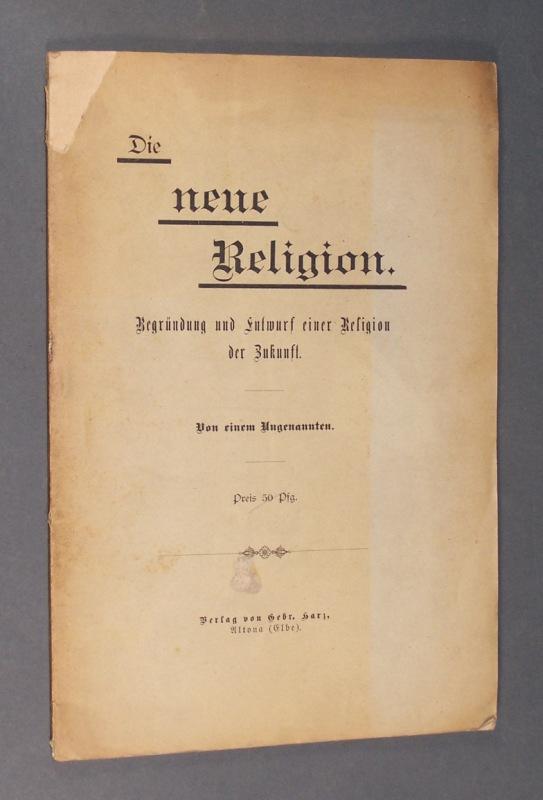 Die neue Religion. Begründung und Entwurf einer Religion der Zukunft. Von einem Ungenannten.