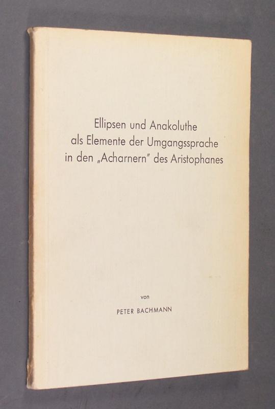 """Ellipsen und Anakoluthe als Elemente der Umgangssprache in den """"Acharnern"""" des Aristophanes. Dissertation vorgelegt von Peter Bachmann."""