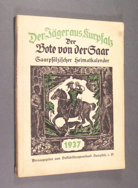 Der Jäger aus Kurpfalz. Der Bote von der Saar. Saarpfälzischer Heimatkalender 1937. Herausgegeben vom Volksbildungsverband Saarpfalz. (zugleich: Der Jäger aus Kurpfalz 16. Jahrgang; Der Bote von der Saar 13. Jahrgang).