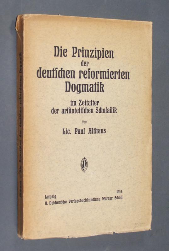 Die Prinzipien der deutschen reformierten Dogmatik im Zeitalter der aristotelischen Scholastik. Eine Untersuchung zur altprotestantischen Theologie von Lic. Paul Althaus.