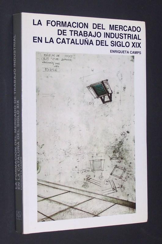 La formación del mercado de trabajo industrial en la Cataluna del siglo XIX. [Enriqueta Camps]. (= Colleccion historia social. Núm. 33).