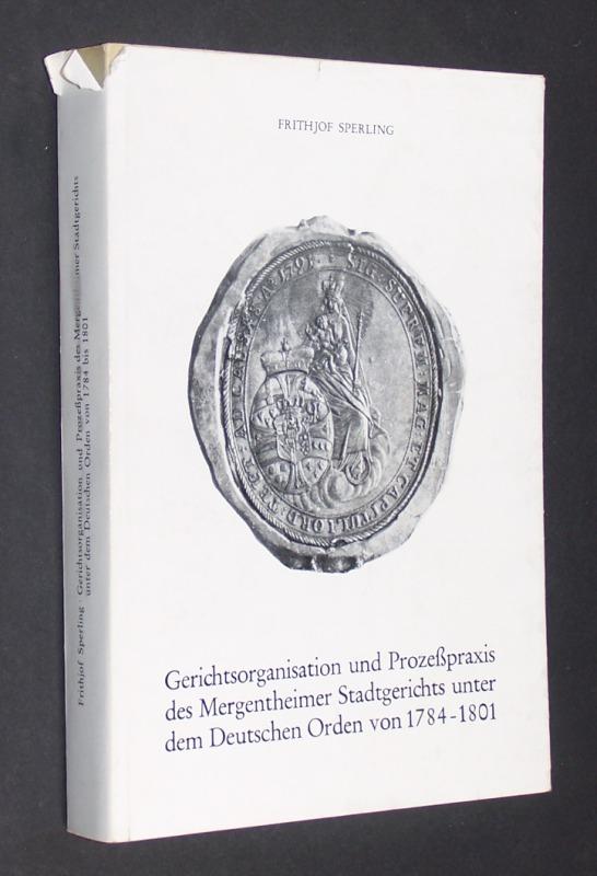 Gerichtsorganisation und Prozeßpraxis des Mergentheimer Stadtgerichts unter dem Deutschen Orden von 1784 bis 1801. [Von Frithjof Sperling]. (= Mainfränkische Studien, Band 28).