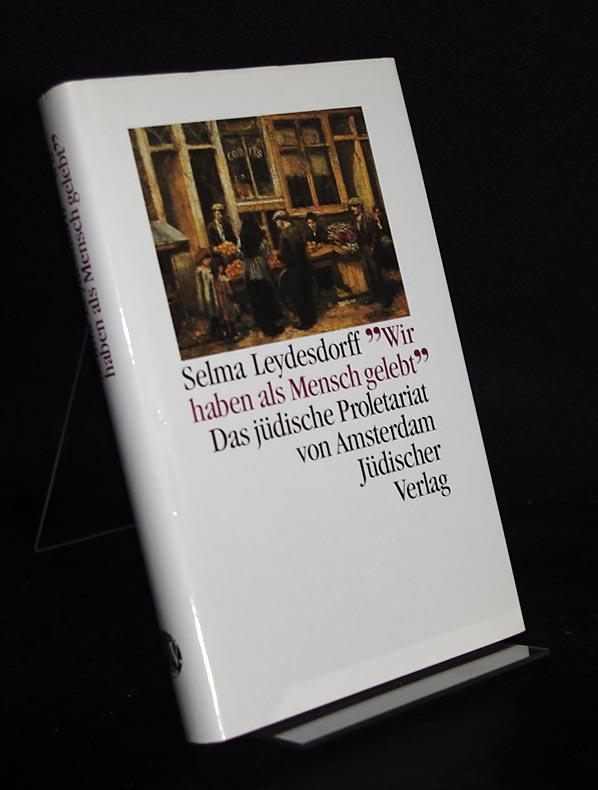 """""""Wir haben als Mensch gelebt"""". Das jüdische Proletariat von Amsterdam. [Von Selma Leydesdorff, aus dem Niederländ. von Rosi Wiegmann]. 1. Aufl."""